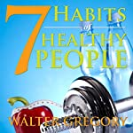 7 Habits of Healthy People: The Simple Guide: Helpful Tips of Healthy People | Walter Gregory