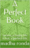A Perfect Book: means, a happy life is but, a perfect life.
