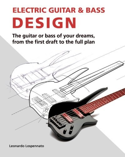 Electric Guitar and Bass Design: The guitar or bass of your dreams, from the first draft to the complete plan by Leonardo Lospennato ()