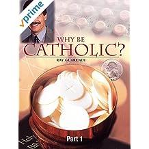 Why Be Catholic - Part 1