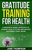 Gratitude: Gratitude Training for Health: A Research Based Approach to Change Your Attitude and Unlock Happiness Today Book!