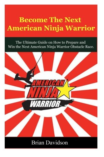 Become the next American Ninja Warrior: The Ultimate Guide on how to Prepare and Win the next American Ninja Warrior Obstacle Race (American Ninja ... Competition, Obstacle Course Race, Sasuke) (Race Cat)