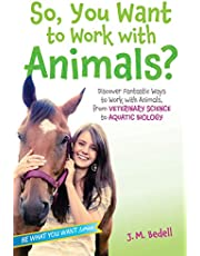 So, You Want to Work with Animals?: Discover Fantastic Ways to Work with Animals, from Veterinary Science to Aquatic Biology