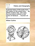 A General History of the World, from the Creation to the Present Time by William Guthrie, Esq; John Gray, Esq; and Others Eminent in This Branch, William Guthrie, 1140664999