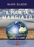 Il pianeta mangiato. La guerra dell'agricoltura contro la terra (Italian Edition)