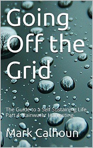 Going Off the Grid: The Guide to a Self Sustaining Life Part 4: Rainwater Harvesting by [Calhoun, Mark]