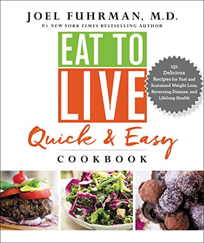 Eat to Live Quick and Easy Cookbook: 131 Delicious Recipes for Fast and Sustained Weight Loss, Reversing Disease, and Lifelong Health by Joel Fuhrman