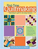 First-Time Quiltmaking: Learning to Quilt in Six Easy Lessons