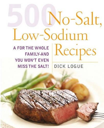 500 Low Sodium Recipes: Lose the salt, not the flavor in meals the whole family will love by Dick Logue
