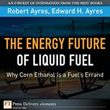 Energy Future of Liquid Fuel: Why Corn Ethanol Is a Fuel's Errand, The (FT Press Delivers Elements)