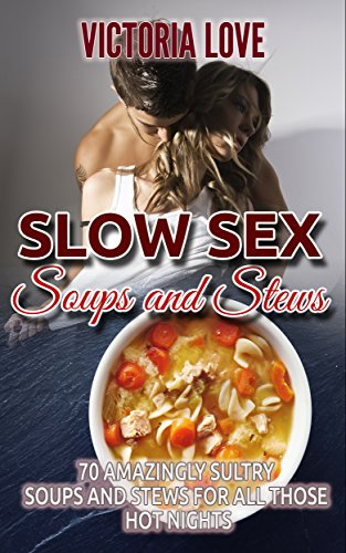 Soup Recipes: Slow Sex Soups and Stews: 70 Amazingly Sultry Soups and Stews for all Those Hot Nights (Cookbooks, Recipes) (appetizers, cookbooks, cookbooks ... test kitchen, recipes random ingredients) by Victoria Love