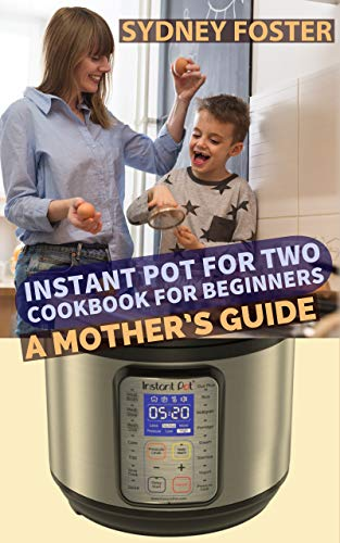 Instant Pot for Two Cookbook for Beginners: A Mother's Guide by [Foster, Sydney ]