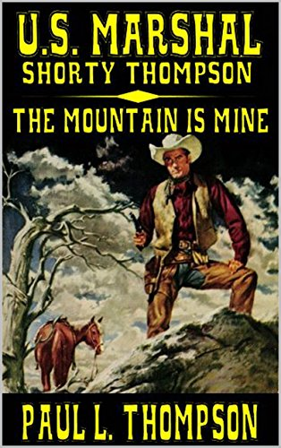 U.S. Marshal Shorty Thompson: This Mountain Is Mine: A Western Adventure (The United States Marshal Shorty Thompson Series Book 20)