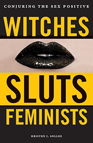 Witches Sluts Feminists Conjuring the Sex Positive
