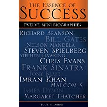 The Essence of Success: 12 Mini Biographies: Richard Branson Bill Gates Nelson Mandela Steven Spielberg Stephen Hawking Chris Evans Frank Sinatra Tony Blair Imran Khan Malcolm X James Dyson & Thatcher