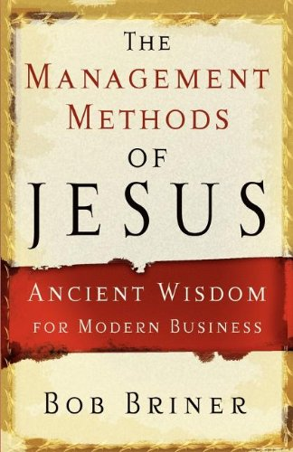 The management Methods Of jesus: Ancient Wisdom for Modern Business