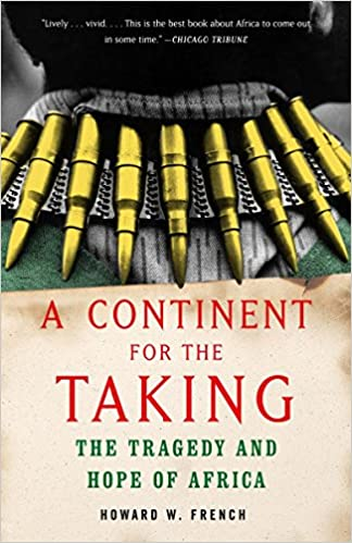 d1c4a5e9f5 A Continent for the Taking: The Tragedy and Hope of Africa: Howard W.  French: 9781400030279: Amazon.com: Books