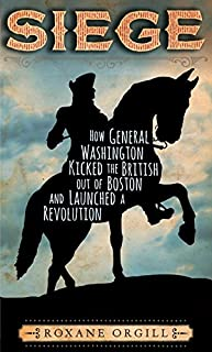 Book Cover: Siege: How General Washington Kicked the British Out of Boston and Launched a Revolution