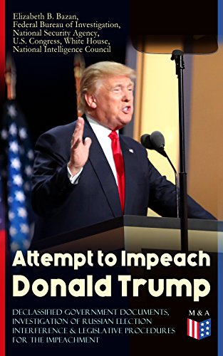 Attempt to Impeach Donald Trump - Declassified Government Documents, Investigation of Russian Election Interference & Legislative Procedures for the Impeachment: ... of James Comey and other Documents