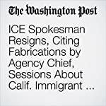 ICE Spokesman Resigns, Citing Fabrications by Agency Chief, Sessions About Calif. Immigrant Arrests | Meagan Flynn,Avi Selk