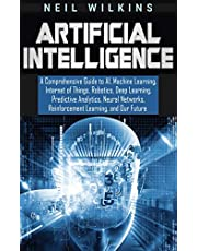 Artificial Intelligence: A Comprehensive Guide to AI, Machine Learning, Internet of Things, Robotics, Deep Learning, Predictive Analytics, Neural Networks, Reinforcement Learning, and Our Future