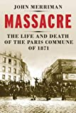 Massacre: The Life and Death of the Paris Commune of 1871
