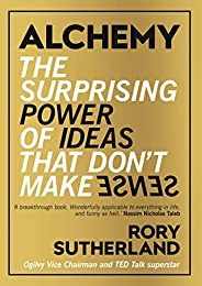 Alchemy: The Surprising Power of Ideas That Don't Make S