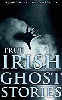 True Irish Ghost Stories (True Hauntings, Paranormal Investigator, Supernatural Phenomena from the real stories)- Annotated Who are Celts' People? by [Seymour, St. John D., Harry L Neligan]