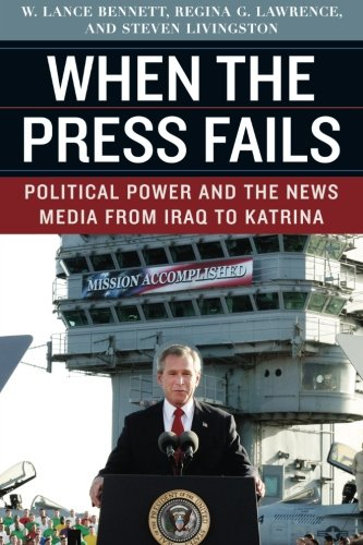 When the Press Fails: Political Power and the News Media from Iraq to Katrina (Studies in Communication, Media, and Public Opinion)