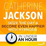 Seize the Day & Become Even Happier - in Under an Hour | Catherine Jackson