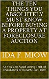 The Ten Things You Absolutely Must Know Before Buying a Property at Foreclosure Auction: So You Can Avoid Losing Ten$ of Thou$and$ of Dollar$ Like I Did!!