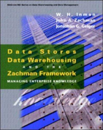 Data Stores, Data Warehousing and the Zachman Framework: Managing Enterprise Knowledge (McGraw-Hill Series on Data Warehousing & Data Management)