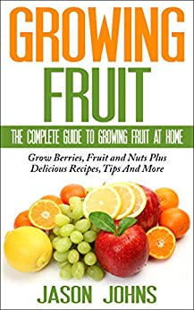 Fruit Growing - The Complete Guide To Growing Fruit At Home: Everything From Apricots To Medlars To Walnuts Explained In Depth (Inspiring Gardening Ideas Book 2) by [Johns, Jason]