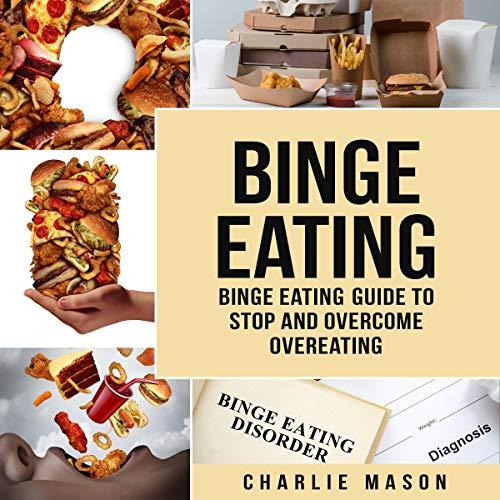 Binge Eating Disorder: Self Help Binge Eating Guide to Stop and Overcome Overeating by Charlie Mason