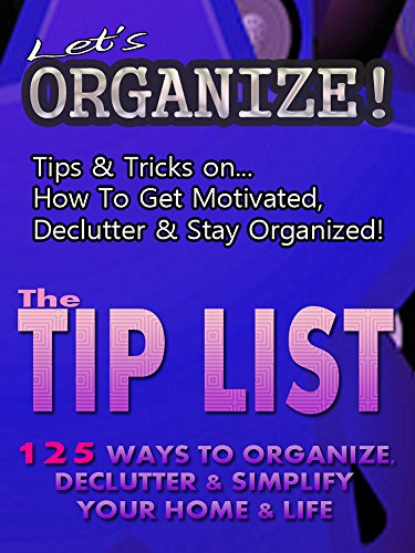 Let's Organize!: Tips & Tricks On How To Get Motivated, Declutter And Stay Organized. PLUS The Tip List - 125 Ways To Organize, Declutter & Simplify Your Home & Life