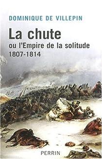 La chute ou l'Empire de la solitude : 1807-1814 par Villepin