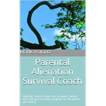 "Parental Alienation Survival Coach: Healing, humor, heart, art, prayers, verses, self-care  and a 6-step program to ""be better, not bitter!"""