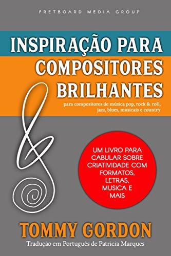 Inspiração para Compositores Brilhantes: para compositores de música pop, rock & roll, jazz, blues, musicais e country: Um Livro Para Cabular Sobre Criatividade Com Formatos, Letras, Musica e Mais