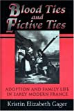 Blood Ties and Fictive Ties : Adoption and Family Life in Early Modern France, Gager, Kristin E., 0691029849
