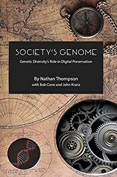 Society's Genome: Genetic Diversity's Role in Digital Preservation by [Thompson, Nathan, Cone, Bob, Kranz, John]