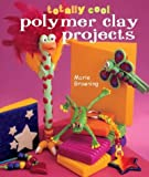 Totally Cool Polymer Clay Projects, Marie Browning, 1402706421
