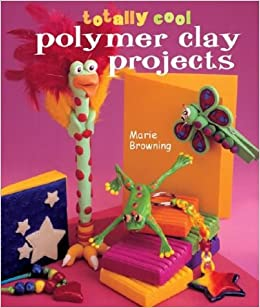 Totally Cool Polymer Clay Projects Marie Browning Amazon Com Books