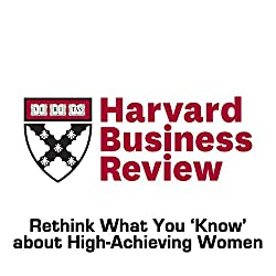 Rethink What You 'Know' about High-Achieving Women (Harvard Business Review)