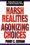 Harsh Realities/Agonizing Choices : Making Moral Decisions in Morally Complex World, Cotham, Perry C., 0899007481