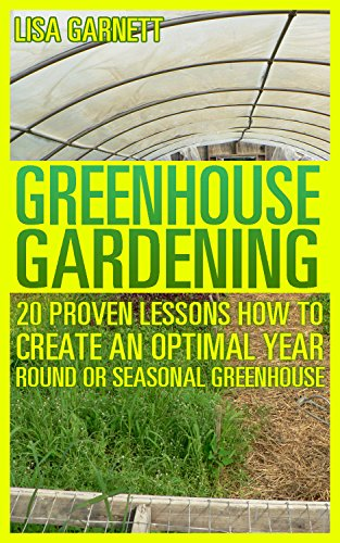 greenhouse-gardening-20-proven-lessons-how-to-create-an-optimal-year-round-or-seasonal-greenhouse