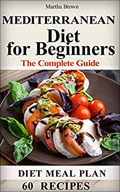 The Mediterranean Diet for Beginners The Complete Guide - 60 Simple Recipe for Healthy Living on the Mediterranean Diet, Diet Meal Plan