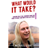 What Would It Take?: Overcome Crazy Times, Enormous Change and Chaos to Double Your Profits and Halve Stress (Intuitive Decision Making Book 1)