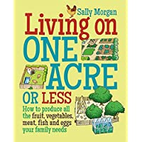 Living on One Acre or Less: How to produce all the fruit, vegetables, meat, fish and eggs your family needs