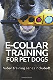 E-COLLAR TRAINING for Pet Dogs: The only resource you'll need to train your dog with the aid of an electric training collar (Dog Training for Pet Dogs) (Volume 2)