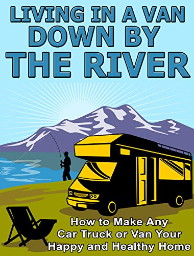 Living in a Van Down by the River: How to Make Any Car, Truck, or Van Your Happy and Healthy Home (How To Live In Your Car)